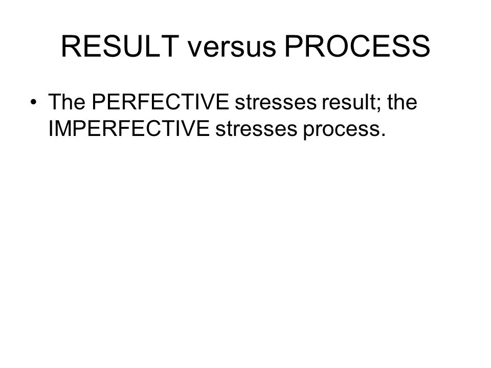 RESULT versus PROCESS The PERFECTIVE stresses result; the IMPERFECTIVE stresses process.