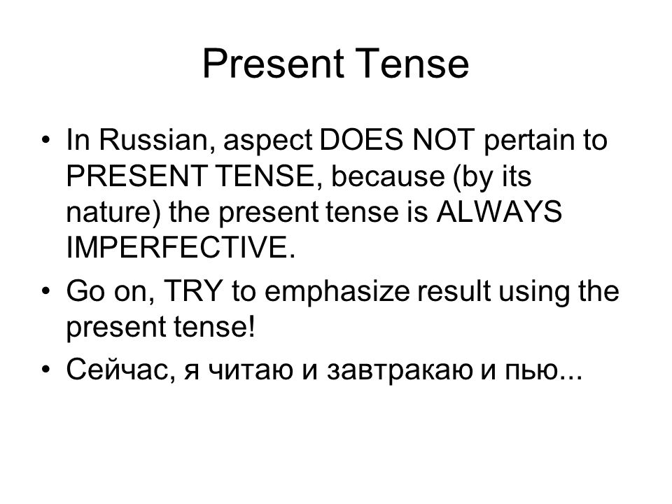 Present Tense In Russian, aspect DOES NOT pertain to PRESENT TENSE, because (by its nature) the present tense is ALWAYS IMPERFECTIVE.