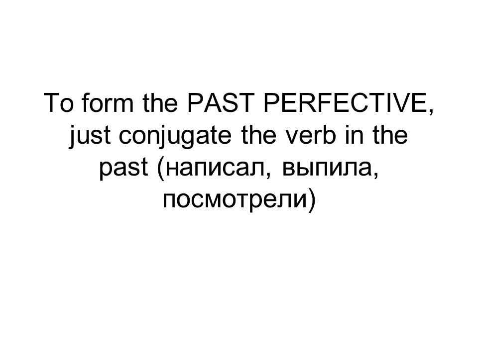 To form the PAST PERFECTIVE, just conjugate the verb in the past (написал, выпила, посмотрели)