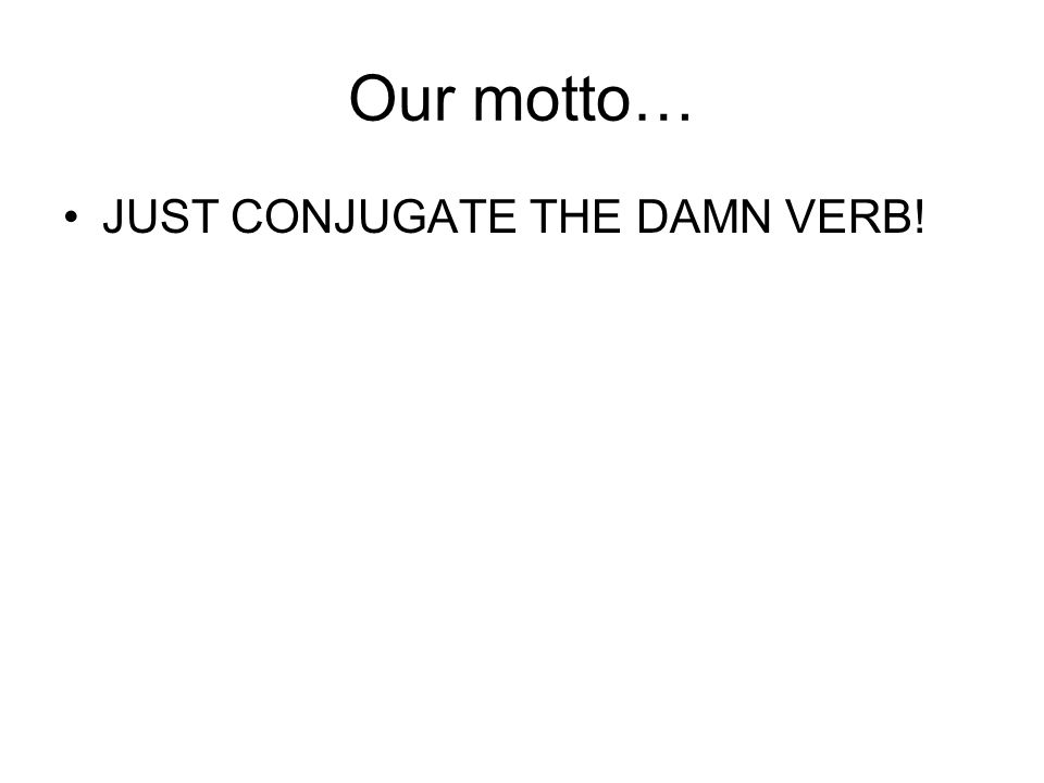 Our motto… JUST CONJUGATE THE DAMN VERB!