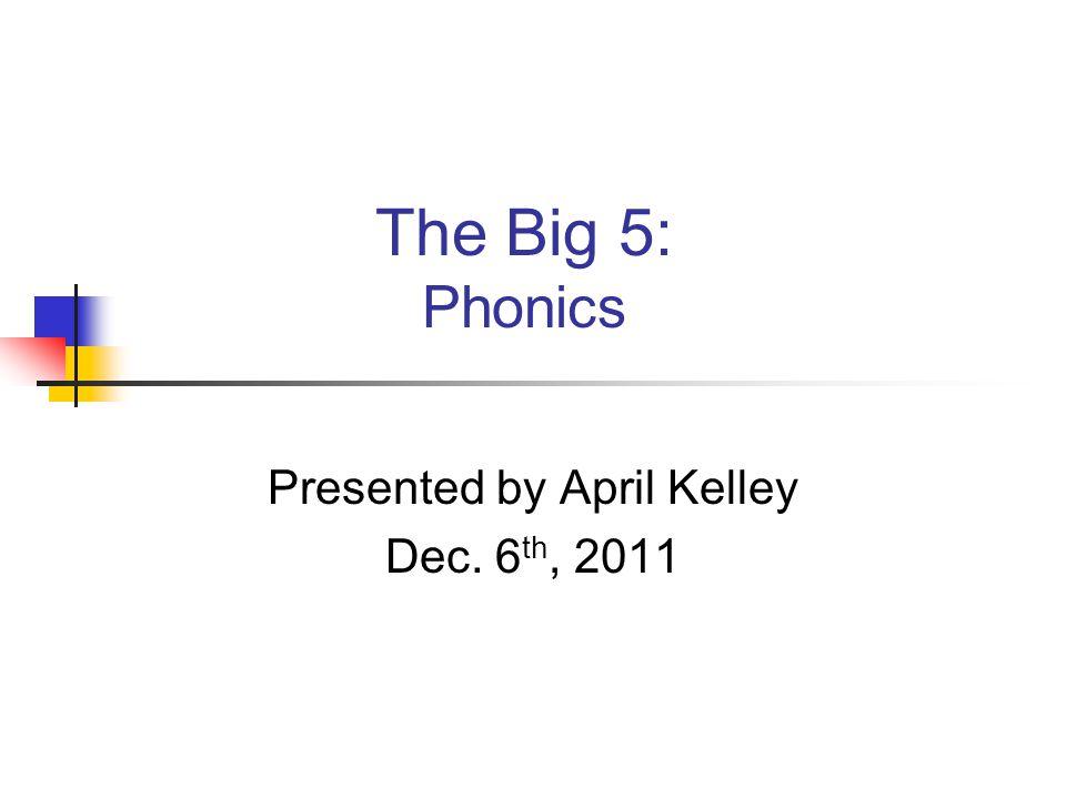 The Big 5: Phonics Presented by April Kelley Dec. 6 th, 2011