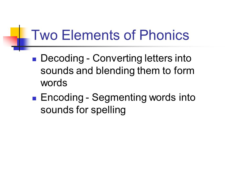 Two Elements of Phonics Decoding - Converting letters into sounds and blending them to form words Encoding - Segmenting words into sounds for spelling