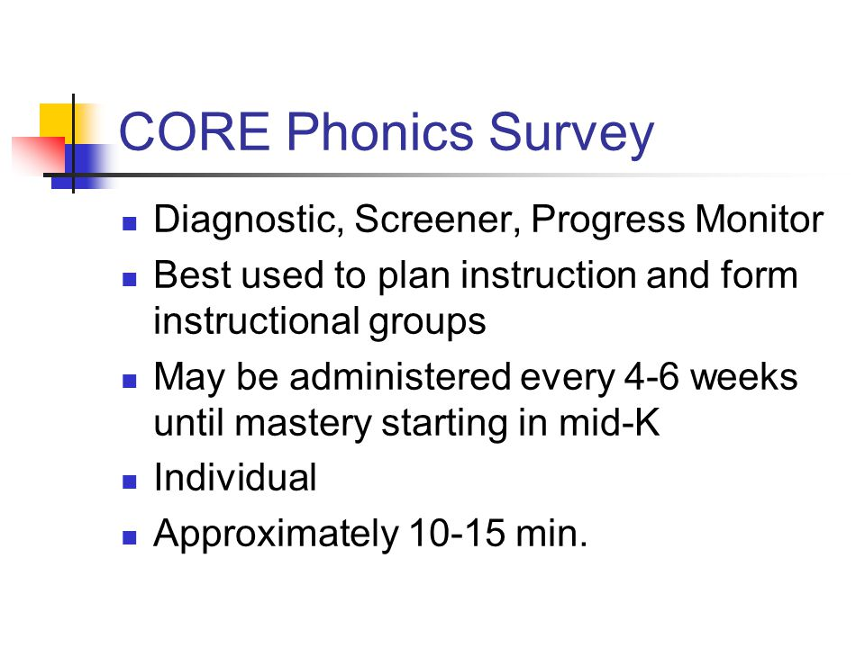 CORE Phonics Survey Diagnostic, Screener, Progress Monitor Best used to plan instruction and form instructional groups May be administered every 4-6 weeks until mastery starting in mid-K Individual Approximately 10-15 min.