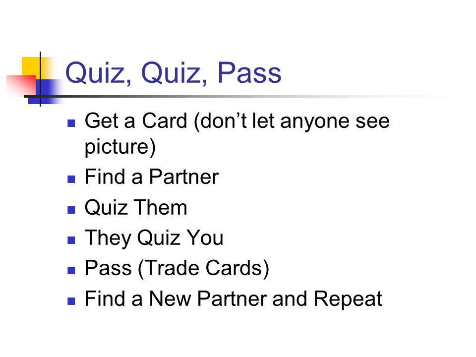 Quiz, Quiz, Pass Get a Card (don't let anyone see picture) Find a Partner Quiz Them They Quiz You Pass (Trade Cards) Find a New Partner and Repeat