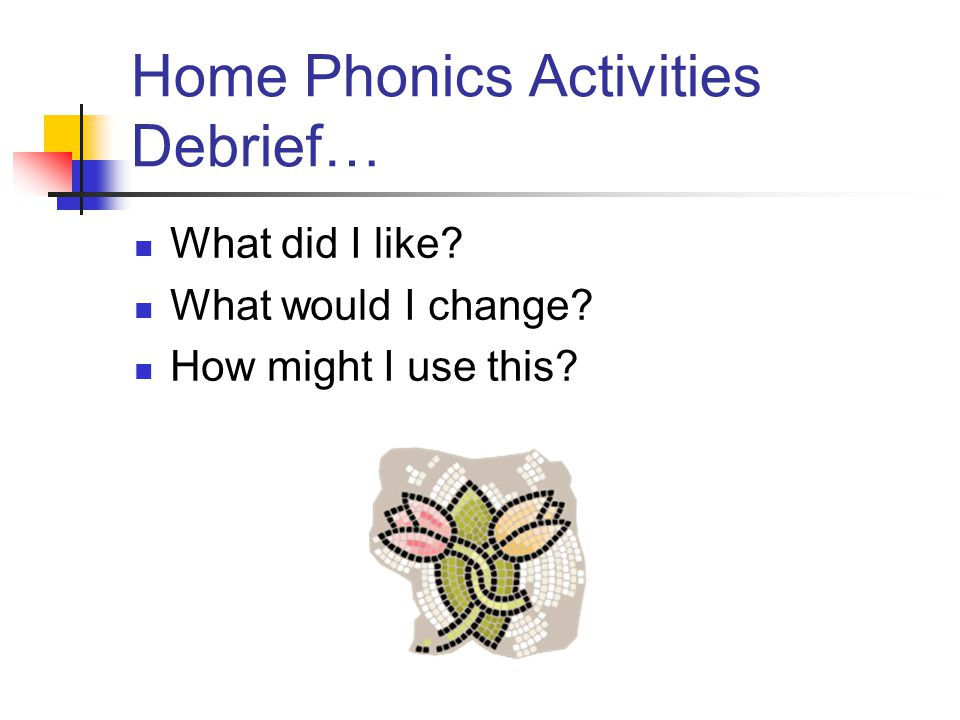 Home Phonics Activities Debrief… What did I like What would I change How might I use this