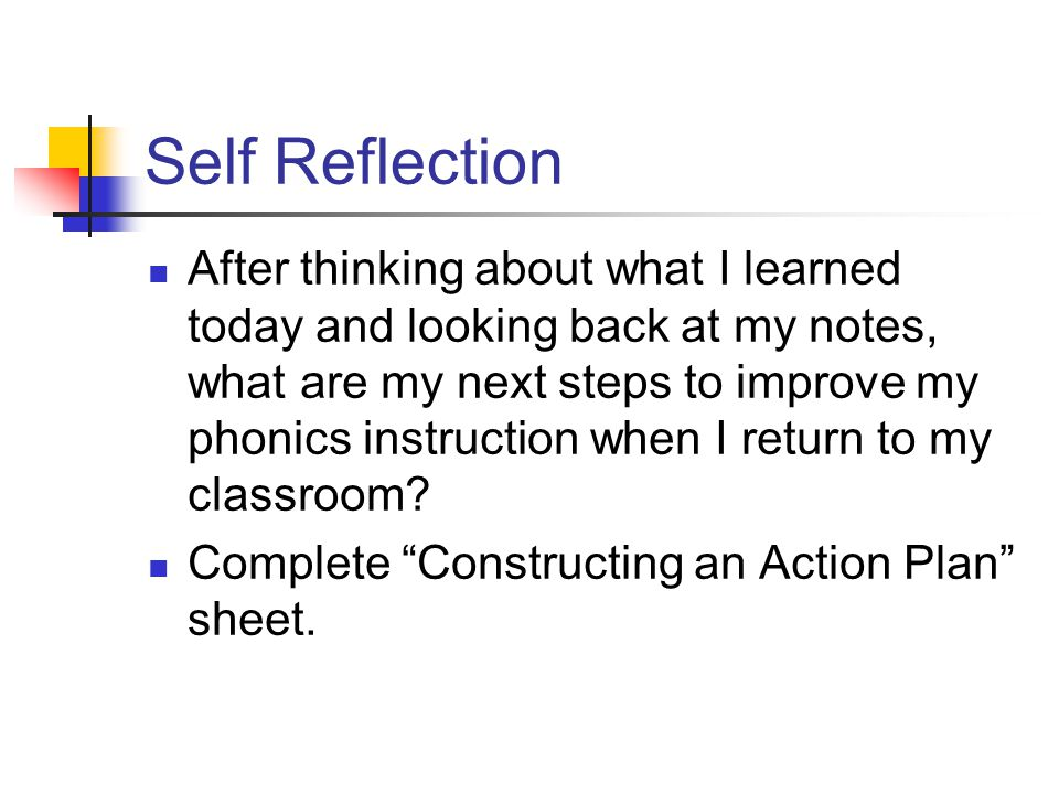 Self Reflection After thinking about what I learned today and looking back at my notes, what are my next steps to improve my phonics instruction when I return to my classroom.