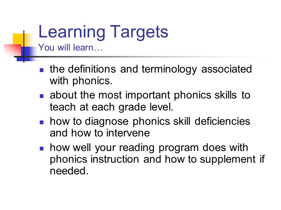 Learning Targets You will learn… the definitions and terminology associated with phonics.