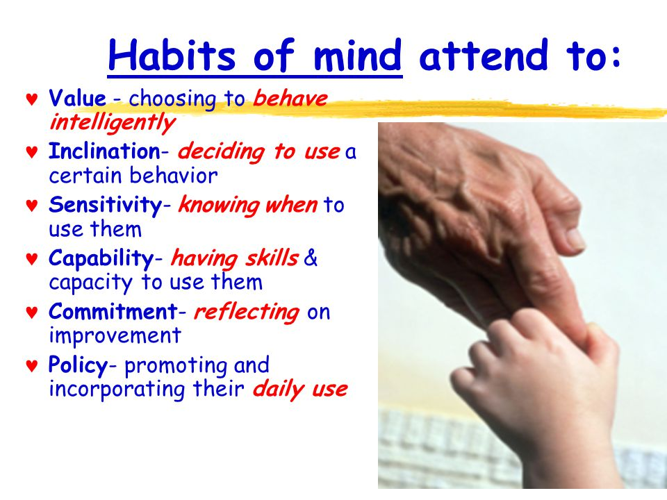 Habits of mind attend to: Value - choosing to behave intelligently Inclination- deciding to use a certain behavior Sensitivity- knowing when to use them Capability- having skills & capacity to use them Commitment- reflecting on improvement Policy- promoting and incorporating their daily use