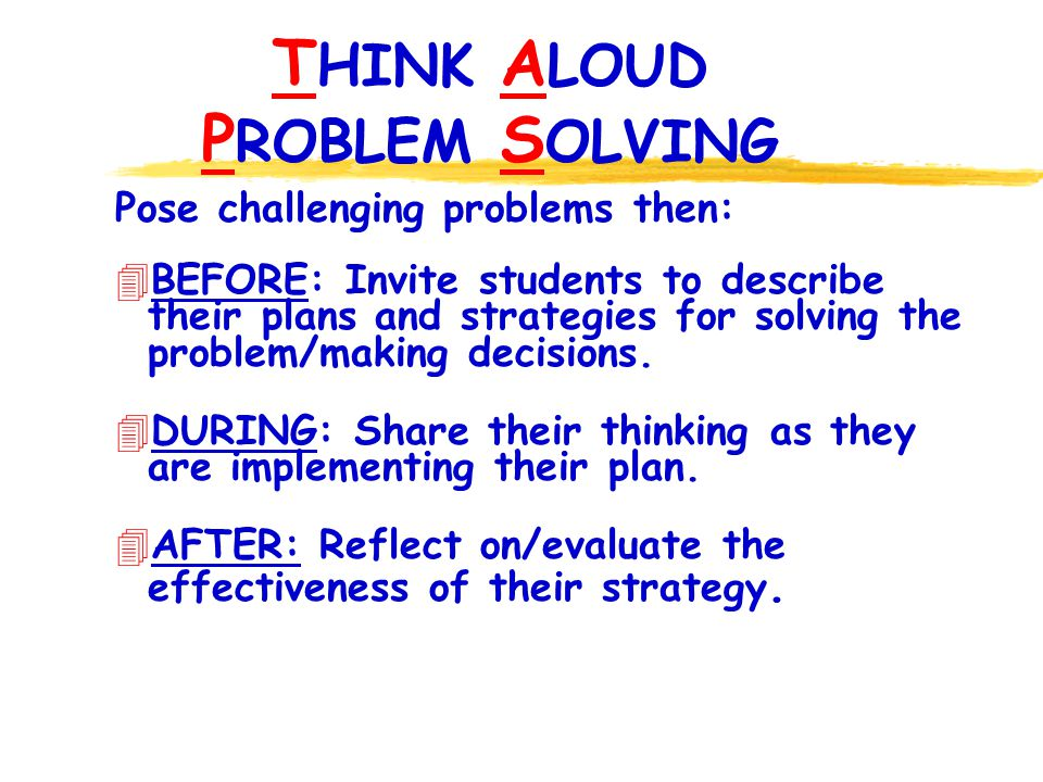 T HINK A LOUD P ROBLEM S OLVING Pose challenging problems then: 4 BEFORE: Invite students to describe their plans and strategies for solving the problem/making decisions.
