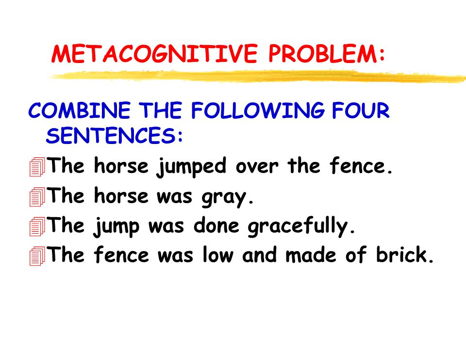 METACOGNITIVE PROBLEM: COMBINE THE FOLLOWING FOUR SENTENCES: 4The horse jumped over the fence.