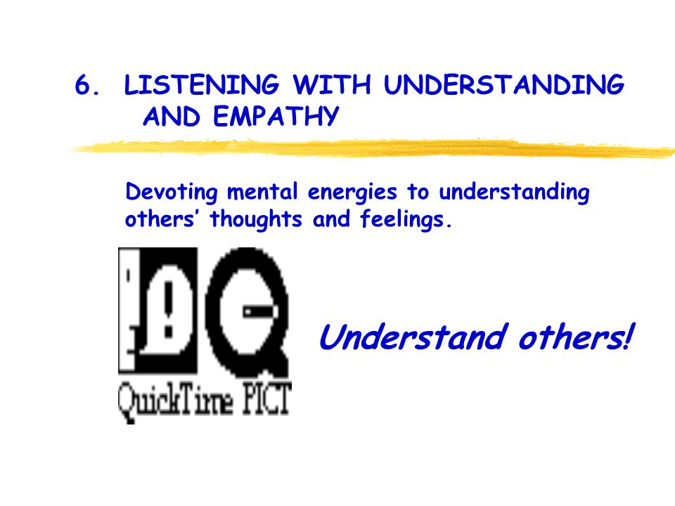 6. LISTENING WITH UNDERSTANDING AND EMPATHY Understand others.