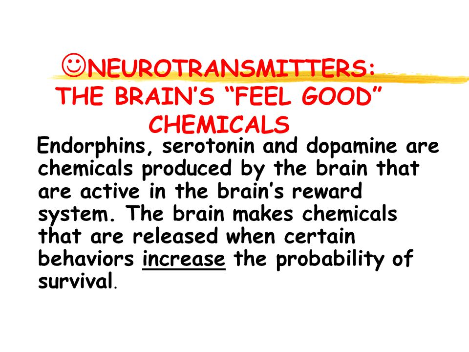 NEUROTRANSMITTERS: THE BRAIN'S FEEL GOOD CHEMICALS Endorphins, serotonin and dopamine are chemicals produced by the brain that are active in the brain's reward system.