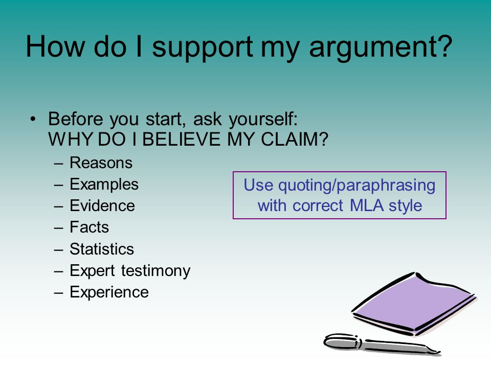 How do I support my argument. Before you start, ask yourself: WHY DO I BELIEVE MY CLAIM.