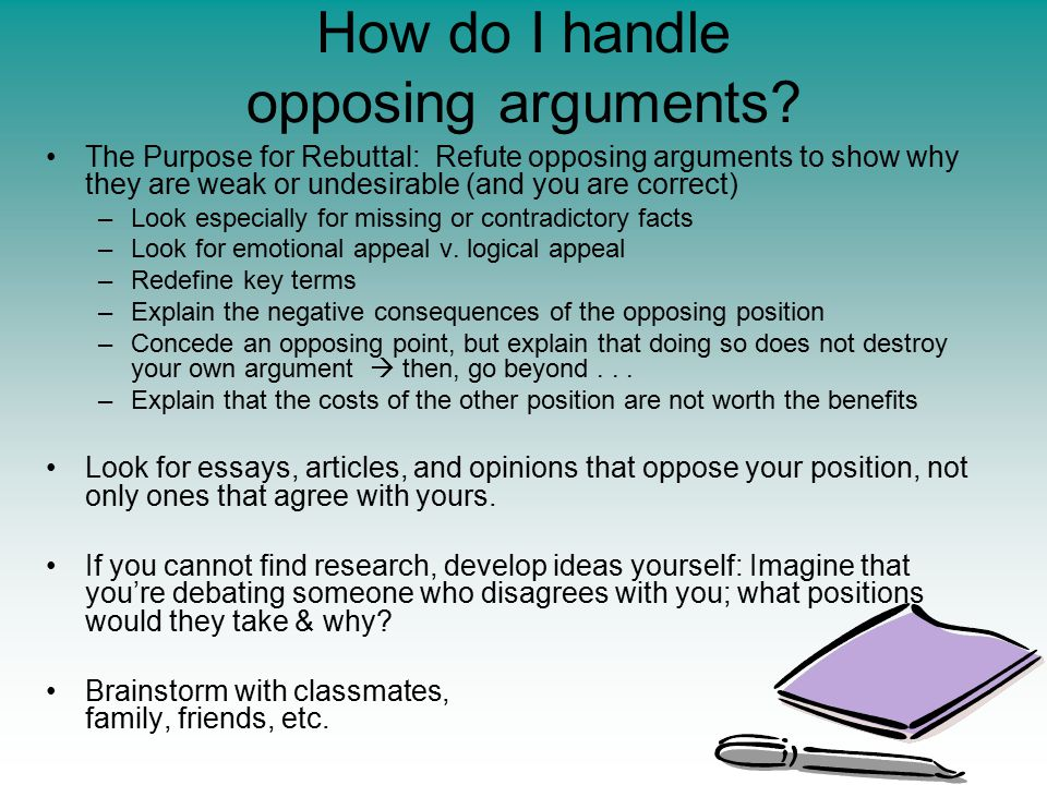 How do I handle opposing arguments? The Purpose for Rebuttal: Refute opposing arguments to show why they are weak or undesirable (and you are correct)