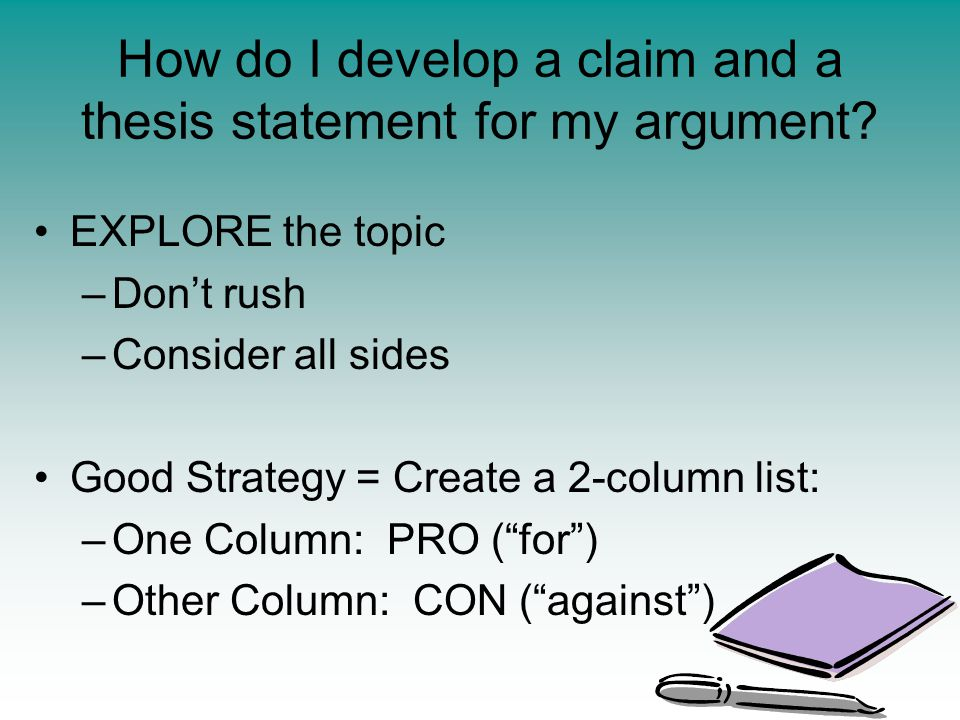 EXPLORE the topic –Don't rush –Consider all sides Good Strategy = Create a 2-column list: –One Column: PRO ( for ) –Other Column: CON ( against ) How do I develop a claim and a thesis statement for my argument?