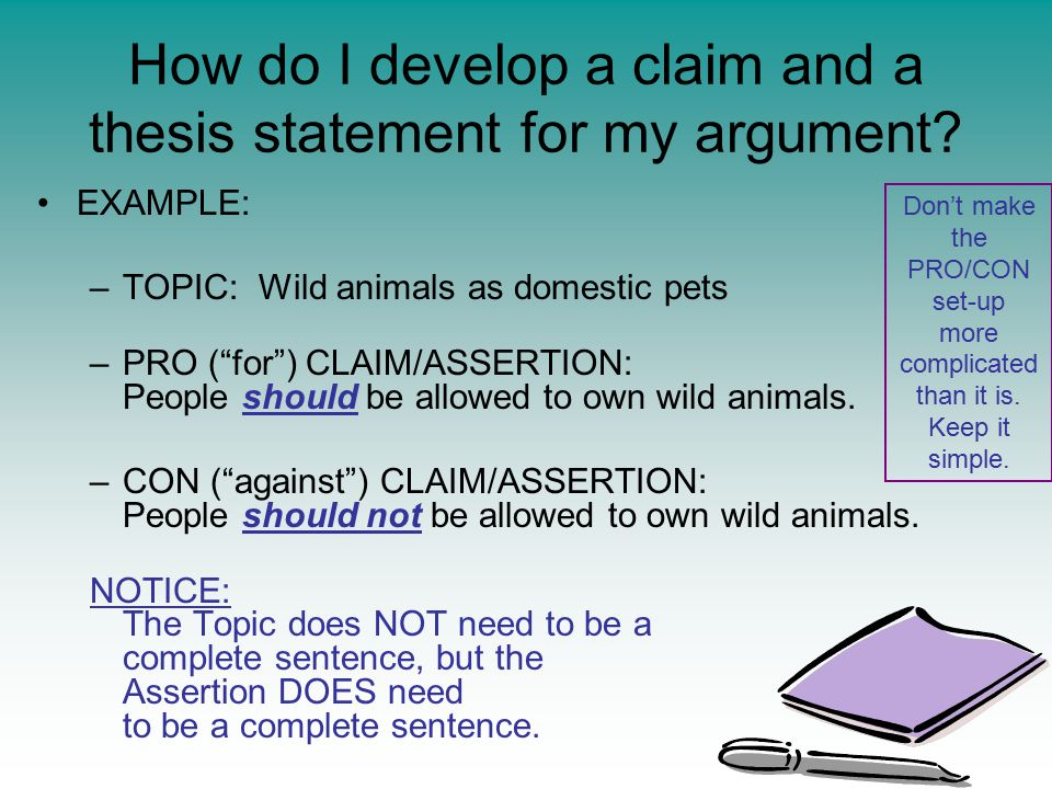 EXAMPLE: –TOPIC: Wild animals as domestic pets –PRO ( for ) CLAIM/ASSERTION: People should be allowed to own wild animals.