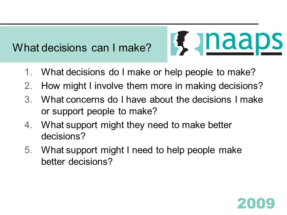 2009 What decisions can I make? 1.What decisions do I make or help people to make? 2.How might I involve them more in making decisions? 3.What concern