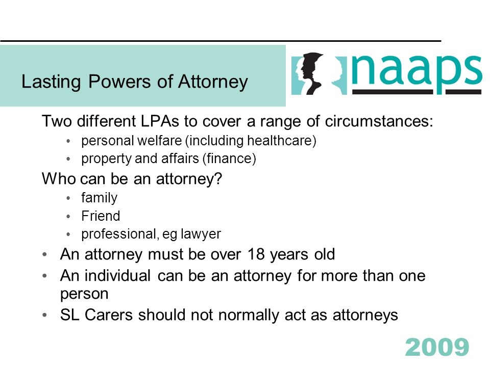 2009 Lasting Powers of Attorney Two different LPAs to cover a range of circumstances: personal welfare (including healthcare) property and affairs (fi