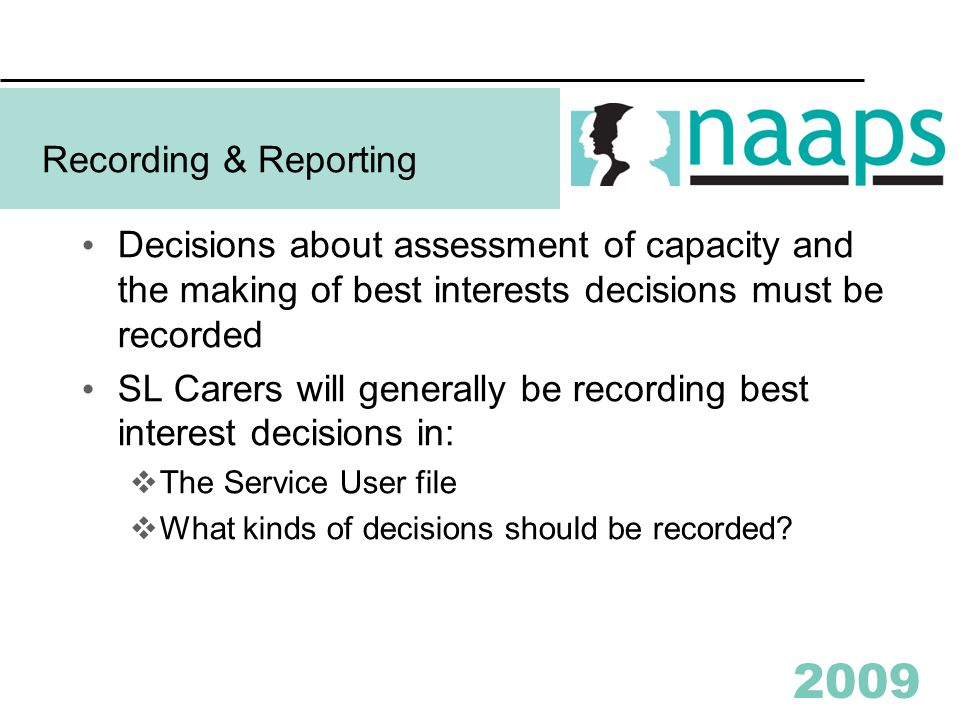 2009 Recording & Reporting Decisions about assessment of capacity and the making of best interests decisions must be recorded SL Carers will generally