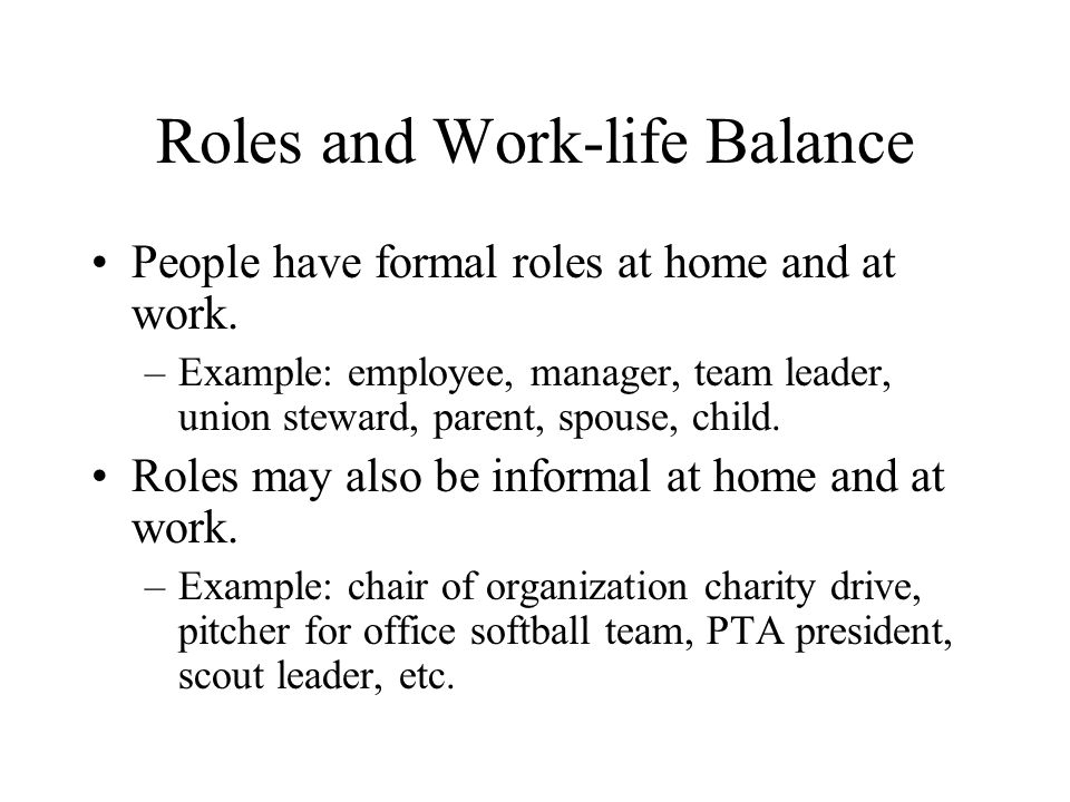 Roles and Work-life Balance People have formal roles at home and at work.