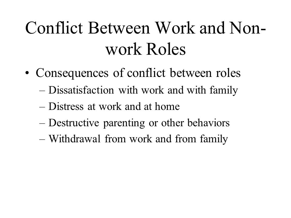 Conflict Between Work and Non- work Roles Consequences of conflict between roles –Dissatisfaction with work and with family –Distress at work and at home –Destructive parenting or other behaviors –Withdrawal from work and from family