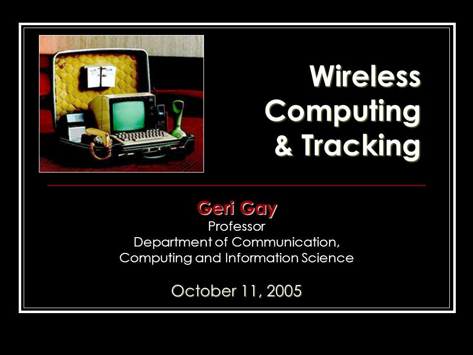 Wireless Computing & Tracking Geri Gay Professor Department of Communication, Computing and Information Science October 11, 2005
