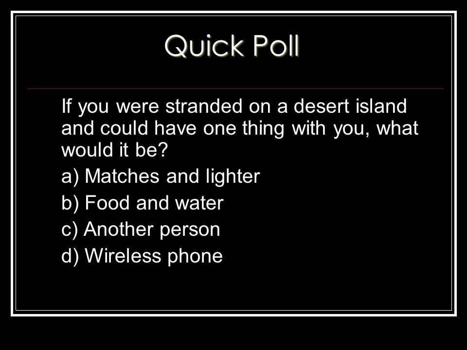 If you were stranded on a desert island and could have one thing with you, what would it be.