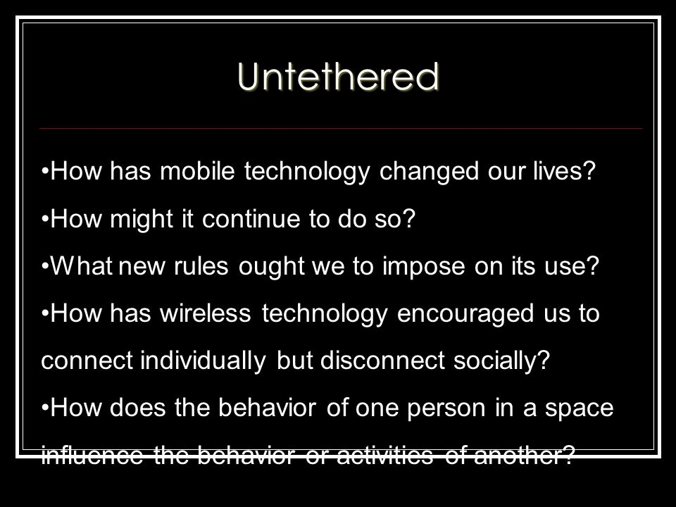 Untethered How has mobile technology changed our lives.
