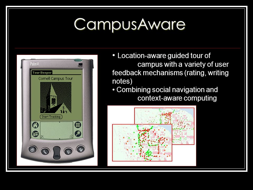 CampusAware Location-aware guided tour of campus with a variety of user feedback mechanisms (rating, writing notes) Combining social navigation and context-aware computing