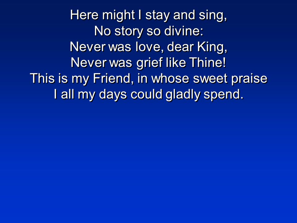 Here might I stay and sing, No story so divine: Never was love, dear King, Never was grief like Thine.