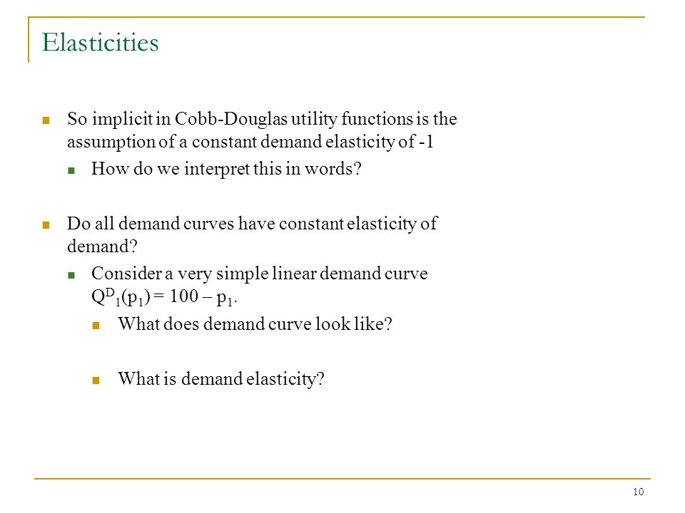10 Elasticities So implicit in Cobb-Douglas utility functions is the assumption of a constant demand elasticity of -1 How do we interpret this in words.