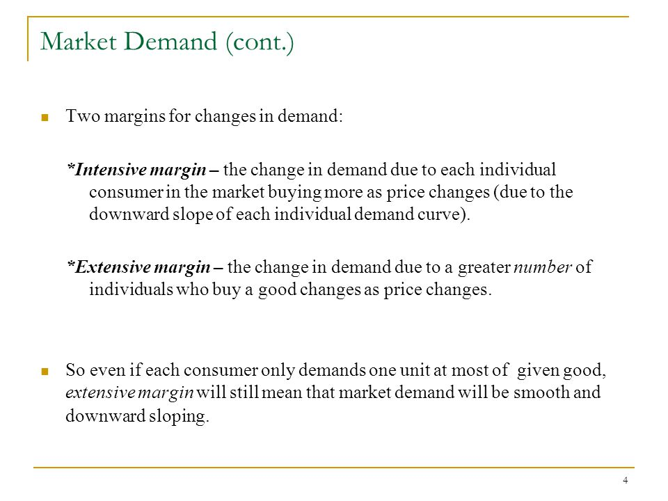 4 Market Demand (cont.) Two margins for changes in demand: *Intensive margin – the change in demand due to each individual consumer in the market buying more as price changes (due to the downward slope of each individual demand curve).