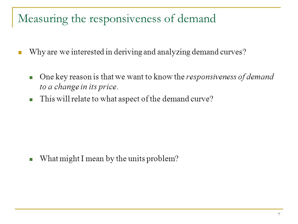 7 Measuring the responsiveness of demand Why are we interested in deriving and analyzing demand curves.
