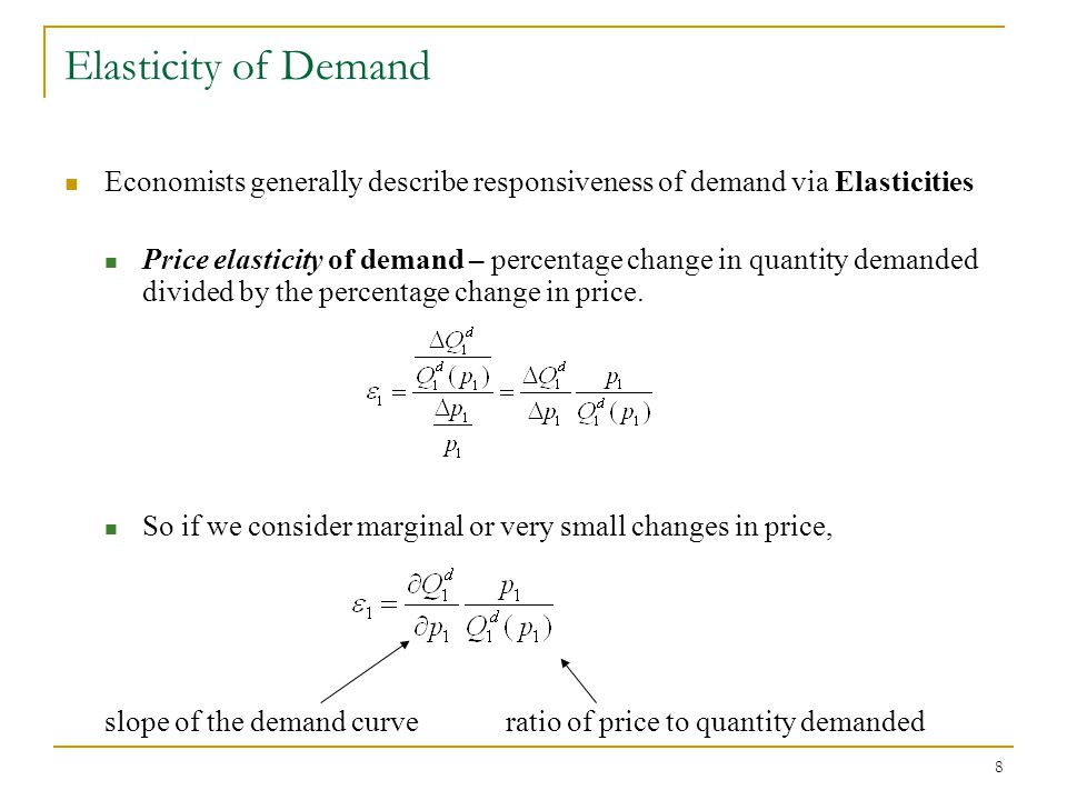 8 Elasticity of Demand Economists generally describe responsiveness of demand via Elasticities Price elasticity of demand – percentage change in quantity demanded divided by the percentage change in price.