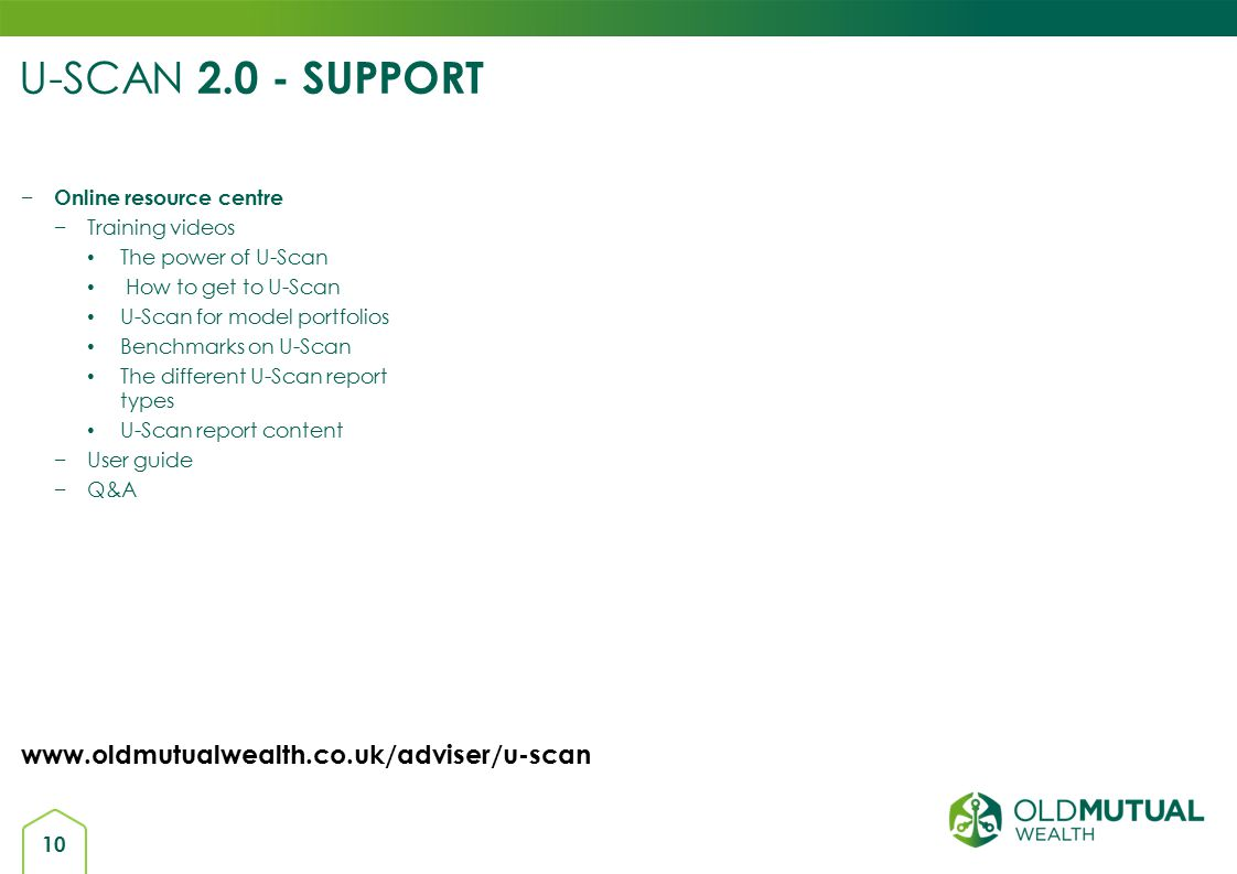 10 U-SCAN 2.0 - SUPPORT − Online resource centre −Training videos The power of U-Scan How to get to U-Scan U-Scan for model portfolios Benchmarks on U-Scan The different U-Scan report types U-Scan report content −User guide −Q&A www.oldmutualwealth.co.uk/adviser/u-scan