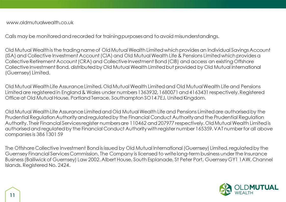 11 www.oldmutualwealth.co.uk Calls may be monitored and recorded for training purposes and to avoid misunderstandings.