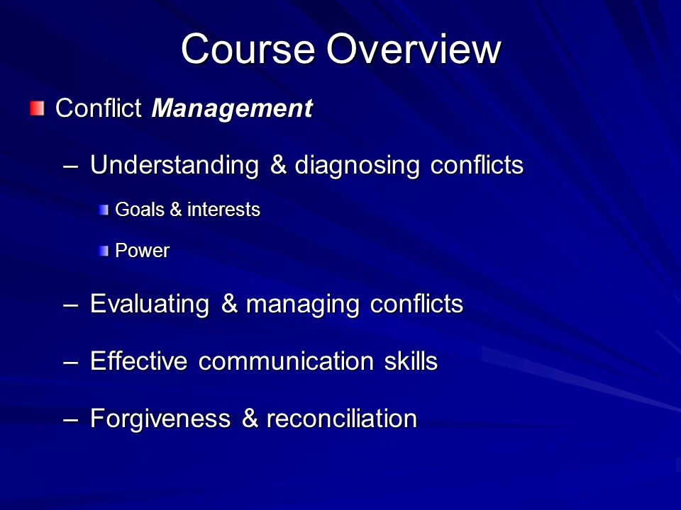 Course Overview Conflict Management –Understanding & diagnosing conflicts Goals & interests Power –Evaluating & managing conflicts –Effective communication skills –Moderating conflicts –Forgiveness & reconciliation