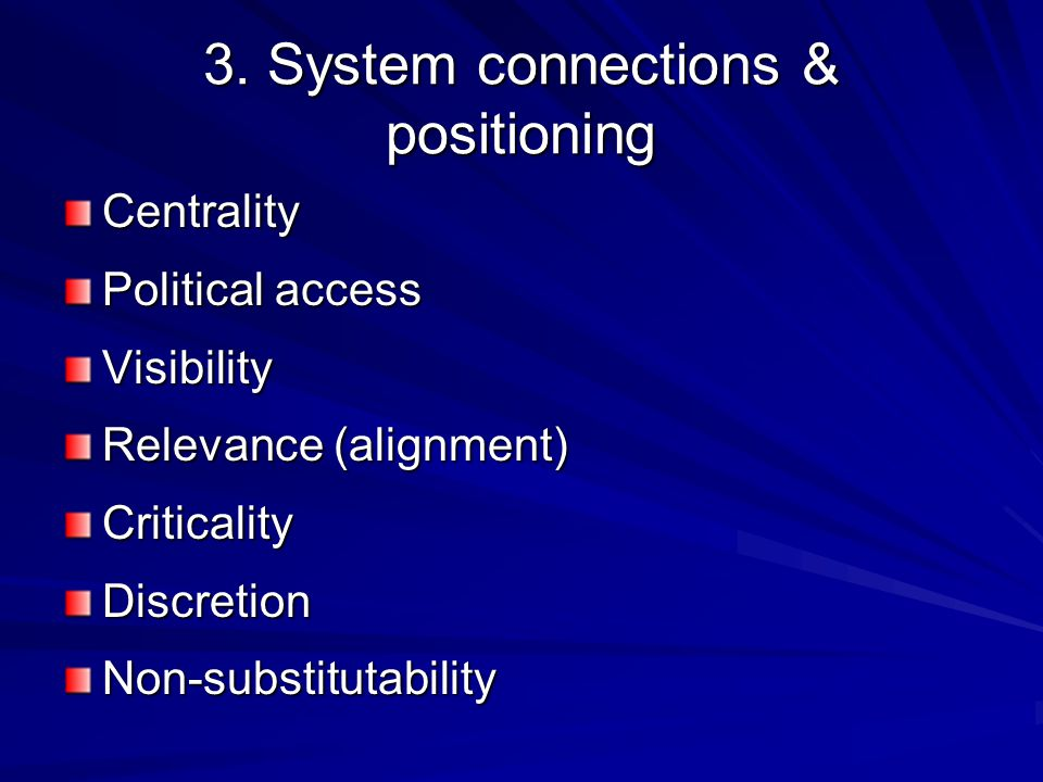 3. System connections & positioning Centrality Political access Visibility Relevance (alignment) CriticalityDiscretionNon-substitutability