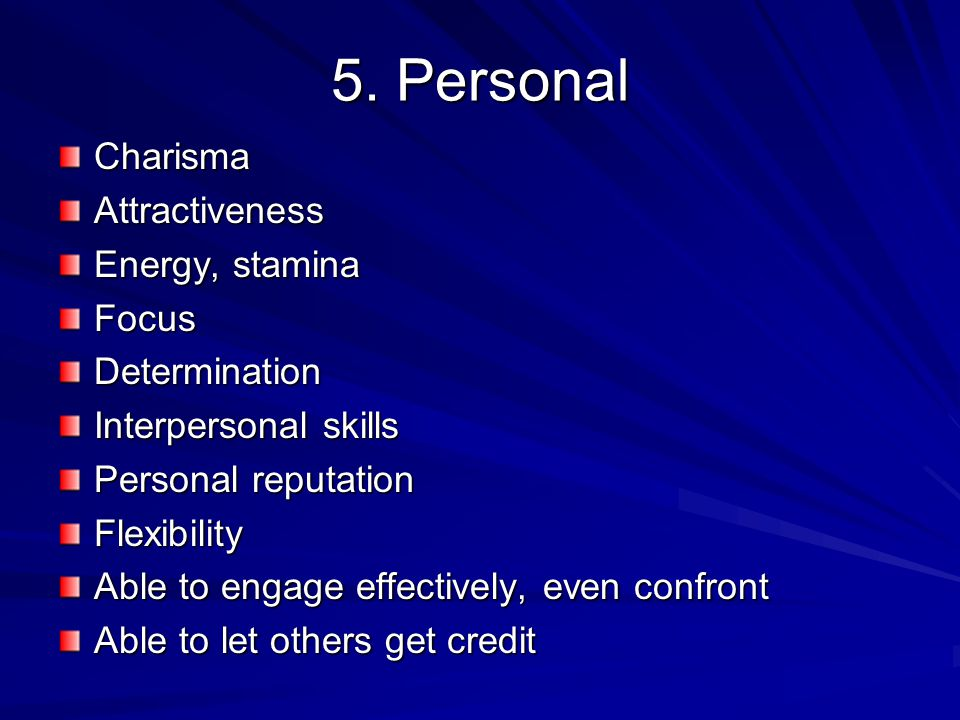 5. Personal CharismaAttractiveness Energy, stamina FocusDetermination Interpersonal skills Personal reputation Flexibility Able to engage effectively,