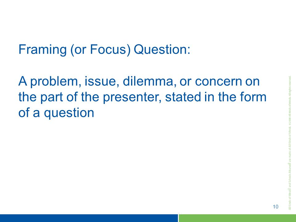 10 Framing (or Focus) Question: A problem, issue, dilemma, or concern on the part of the presenter, stated in the form of a question