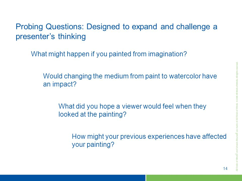 14 Probing Questions: Designed to expand and challenge a presenter's thinking What might happen if you painted from imagination.