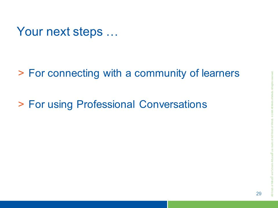 29 Your next steps … >For connecting with a community of learners >For using Professional Conversations