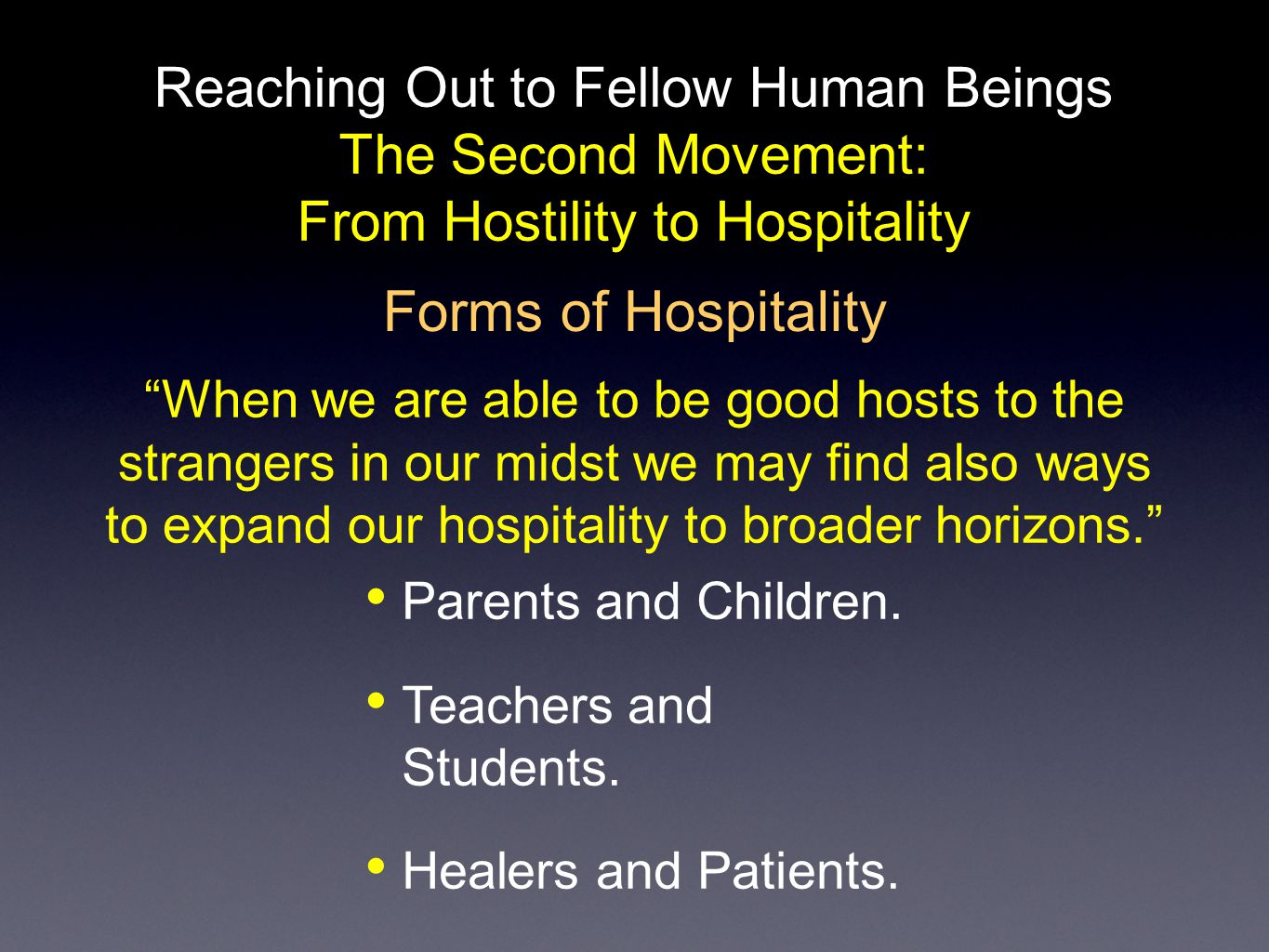 Reaching Out to Fellow Human Beings The Second Movement: From Hostility to Hospitality Poverty of Mind: Someone who is filled with ideas, concepts, opinions and convictions cannot be a good host. Poverty of Heart: When our heart is filled with prejudices, worries, jealuousies, there is little room for a stranger. Poverty makes a good host Poverty is the inner disposition that allows us to take away our defences and convert our enemies into friends.