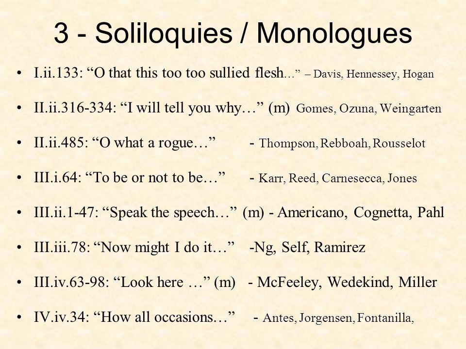 3 - Soliloquies / Monologues I.ii.133: O that this too too sullied flesh … – Davis, Hennessey, Hogan II.ii.316-334: I will tell you why… (m) Gomes, Ozuna, Weingarten II.ii.485: O what a rogue… - Thompson, Rebboah, Rousselot III.i.64: To be or not to be… - Karr, Reed, Carnesecca, Jones III.ii.1-47: Speak the speech… (m) - Americano, Cognetta, Pahl III.iii.78: Now might I do it… -Ng, Self, Ramirez III.iv.63-98: Look here … (m) - McFeeley, Wedekind, Miller IV.iv.34: How all occasions… - Antes, Jorgensen, Fontanilla,