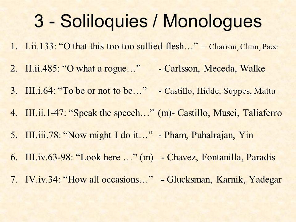 3 - Soliloquies / Monologues 1.I.ii.133: O that this too too sullied flesh… – Charron, Chun, Pace 2.II.ii.485: O what a rogue… - Carlsson, Meceda, Walke 3.III.i.64: To be or not to be… - Castillo, Hidde, Suppes, Mattu 4.III.ii.1-47: Speak the speech… (m)- Castillo, Musci, Taliaferro 5.III.iii.78: Now might I do it… - Pham, Puhalrajan, Yin 6.III.iv.63-98: Look here … (m) - Chavez, Fontanilla, Paradis 7.IV.iv.34: How all occasions… - Glucksman, Karnik, Yadegar