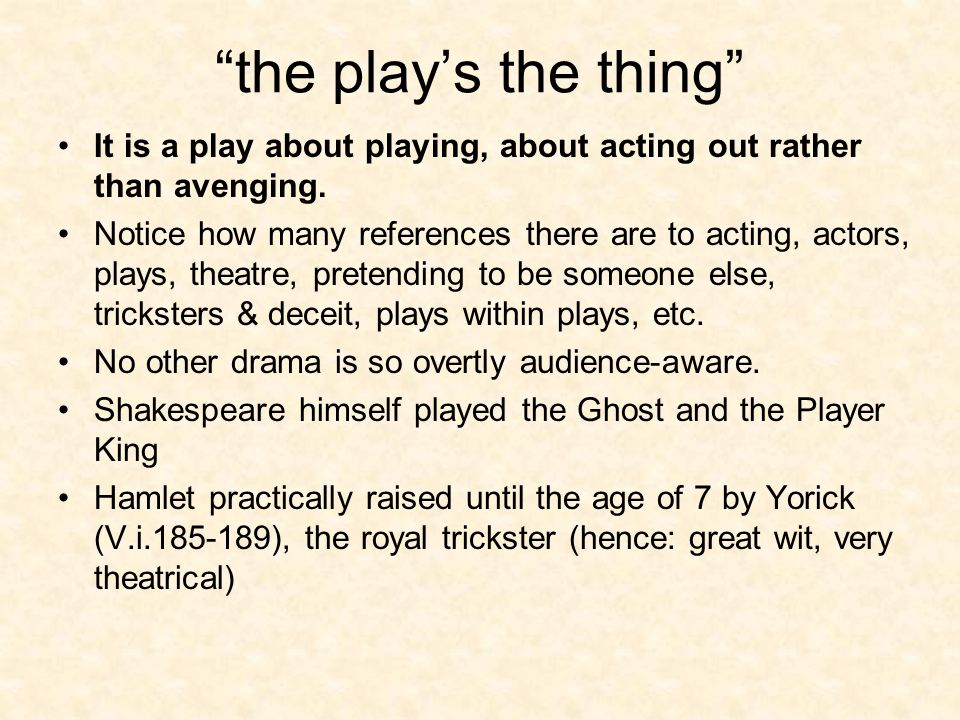 the play's the thing It is a play about playing, about acting out rather than avenging.