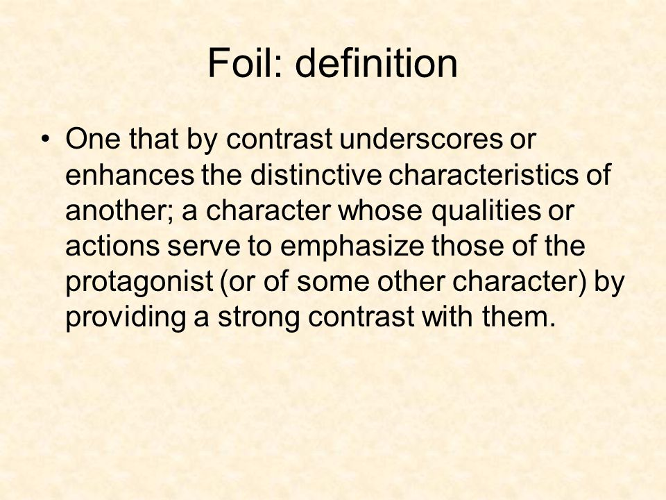 Foil: definition One that by contrast underscores or enhances the distinctive characteristics of another; a character whose qualities or actions serve to emphasize those of the protagonist (or of some other character) by providing a strong contrast with them.