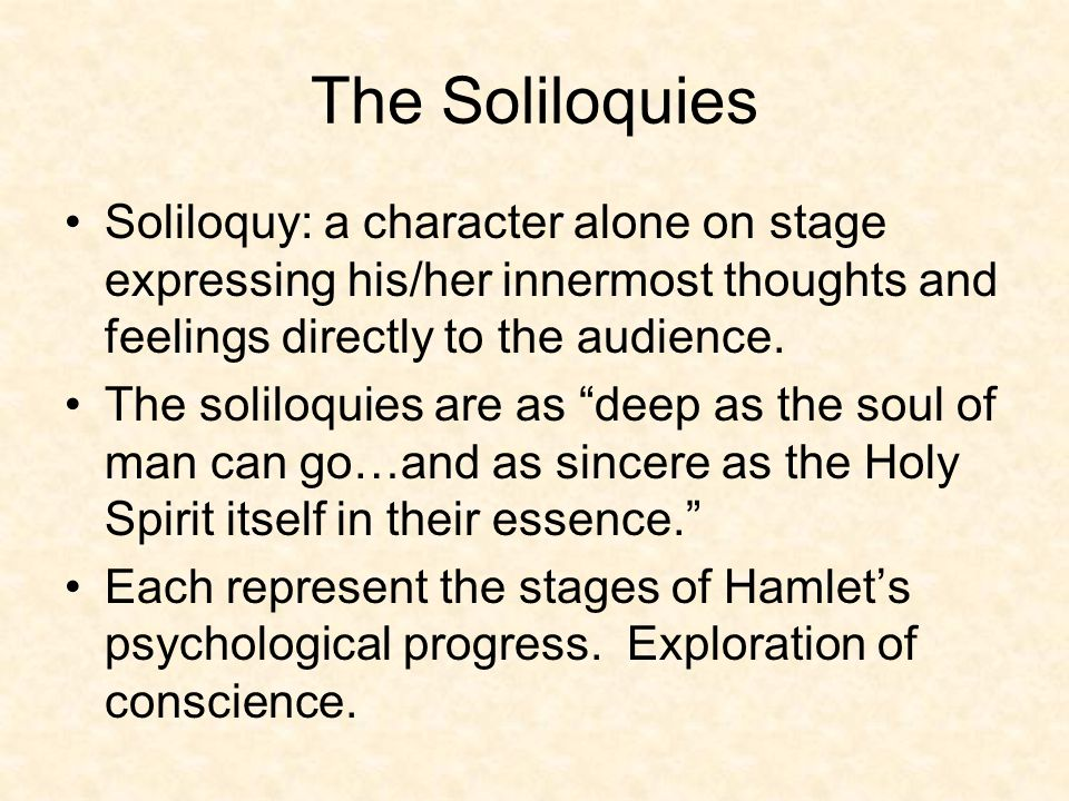 The Soliloquies Soliloquy: a character alone on stage expressing his/her innermost thoughts and feelings directly to the audience.