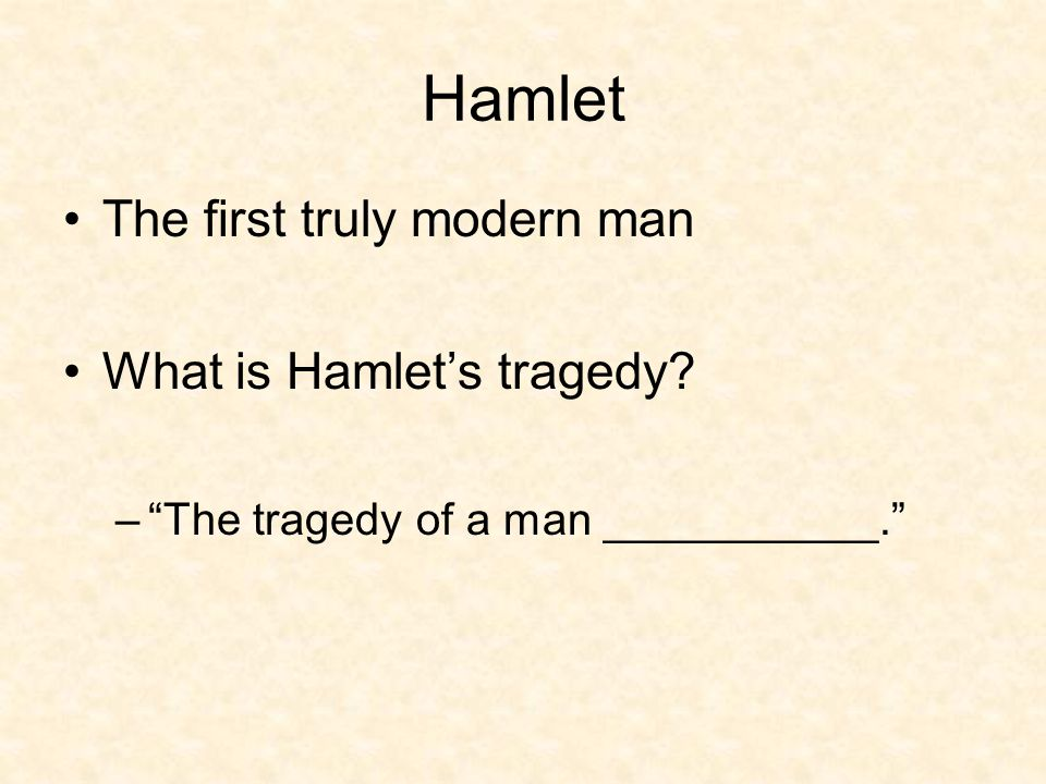 Hamlet The first truly modern man What is Hamlet's tragedy – The tragedy of a man ___________.