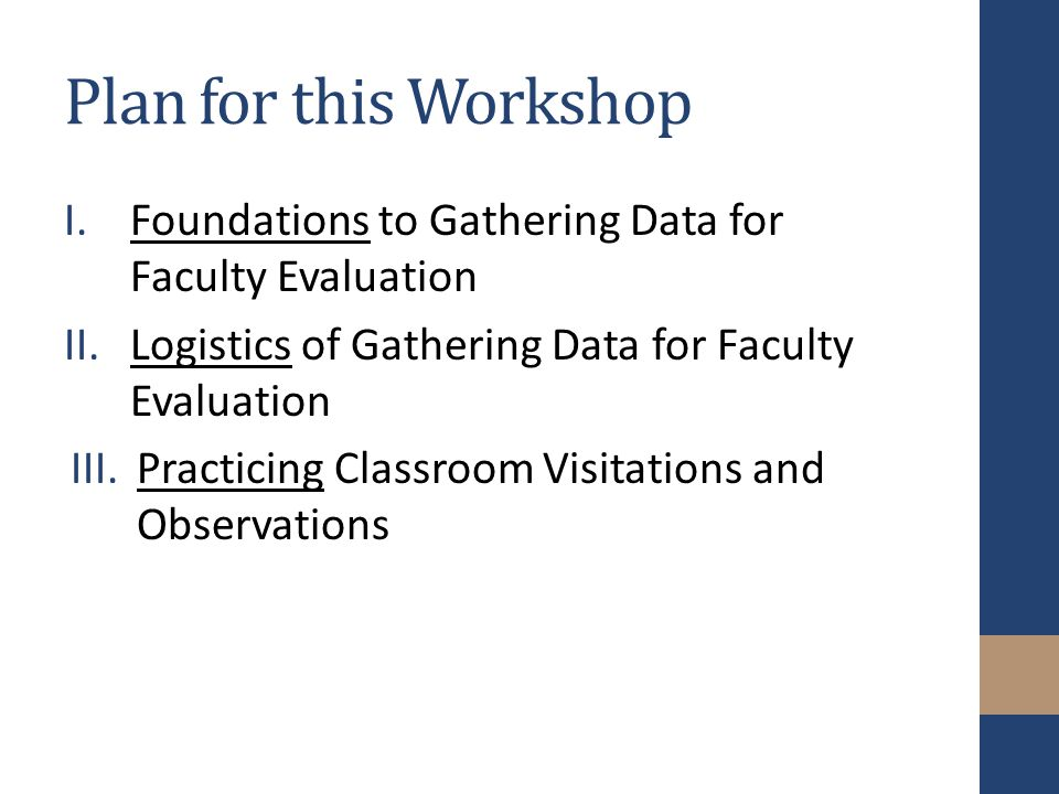 Plan for this Workshop I.Foundations to Gathering Data for Faculty Evaluation II.Logistics of Gathering Data for Faculty Evaluation III.Practicing Classroom Visitations and Observations